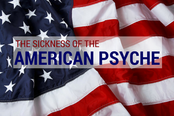 The Sickness of the American Psyche