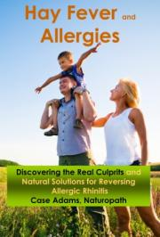 Hay Fever and Allergies Discovering the Real Culprits and Natural Solutions for Reversing Allergic Rhinitis